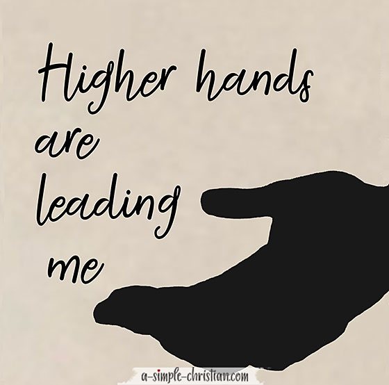 Higher hands are leading me. God will direct our path.